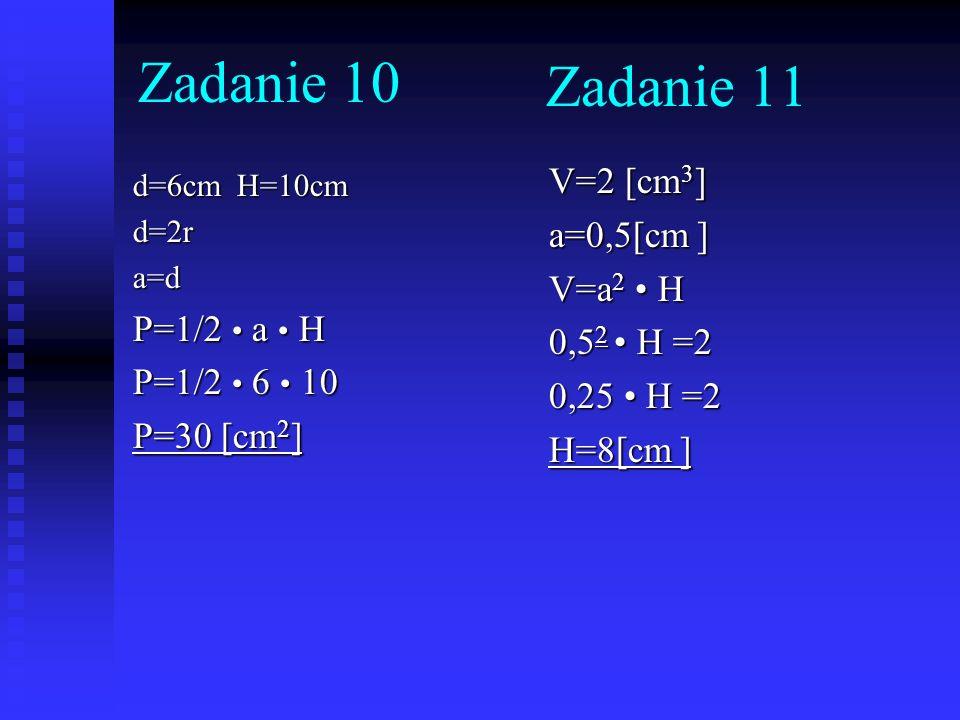 Zadanie 10 Zadanie 11 V=2 [cm3] a=0,5[cm ] V=a2 • H P=1/2 • a • H